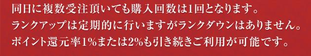 同日に複数受注頂いても購入回数は1回となります。ランクアップは定期的に行いますがランクダウンはありません。ポイント還元率1%または2%も引き続きご利用が可能です。